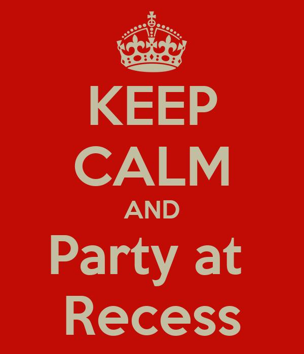 KEEP CALM AND Party at  Recess