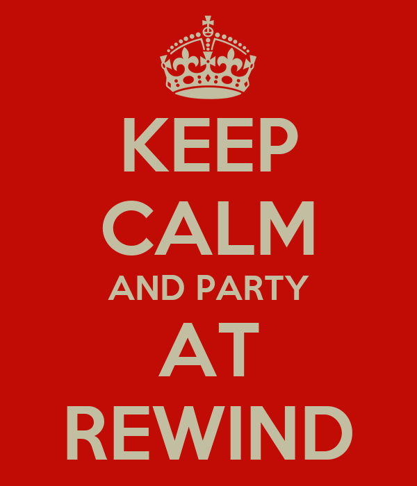 KEEP CALM AND PARTY AT REWIND