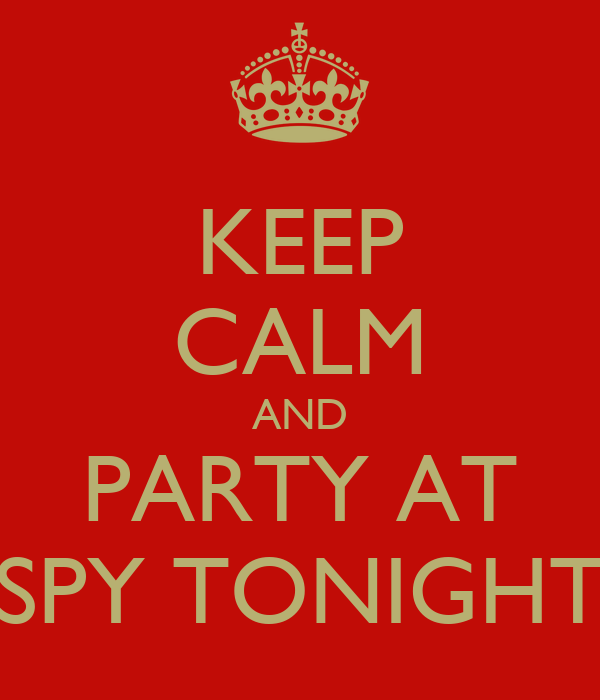 KEEP CALM AND PARTY AT SPY TONIGHT
