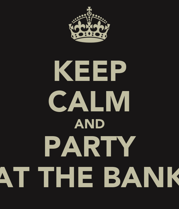 KEEP CALM AND PARTY AT THE BANK