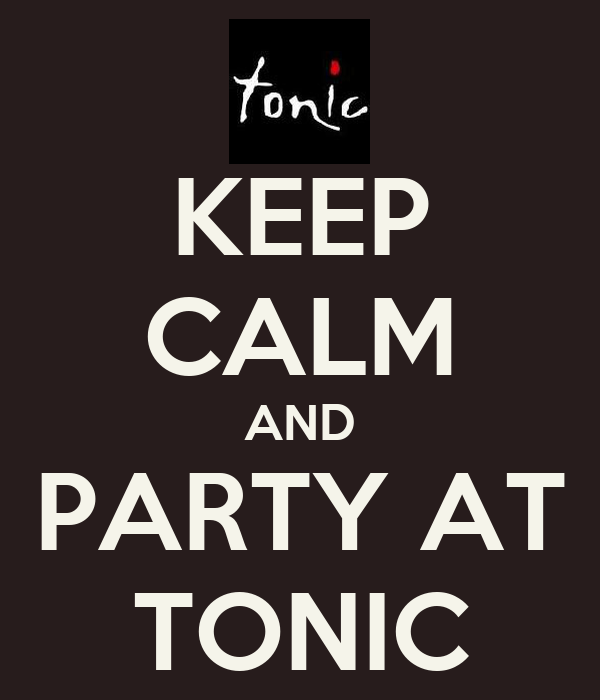KEEP CALM AND PARTY AT TONIC