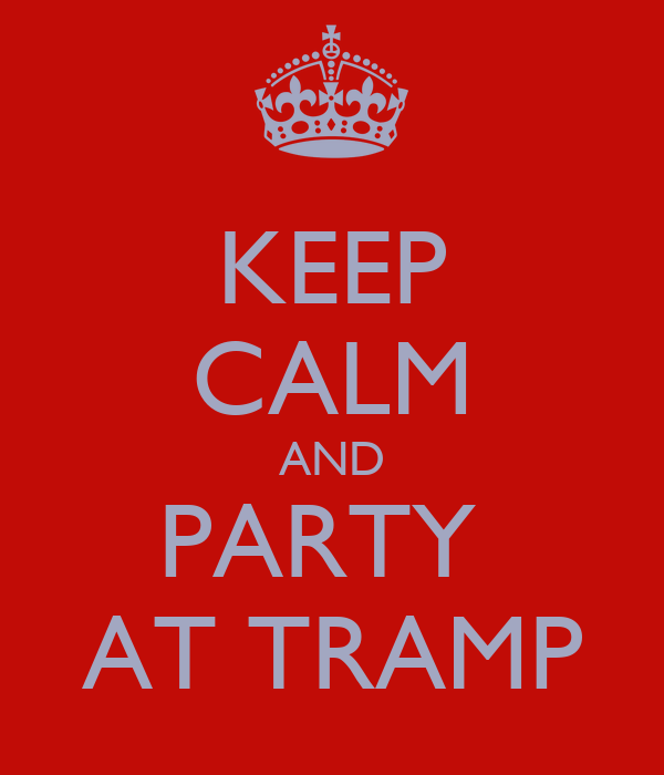 KEEP CALM AND PARTY  AT TRAMP