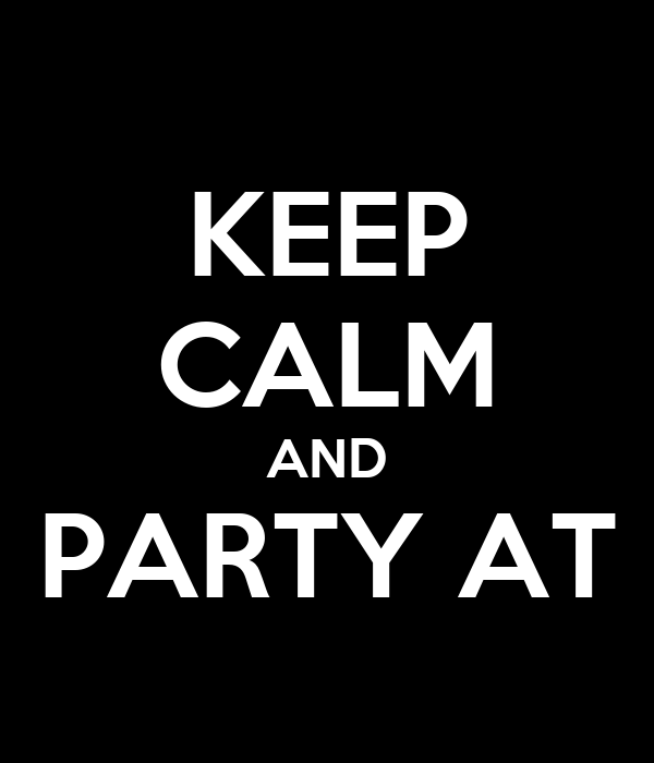KEEP CALM AND PARTY AT