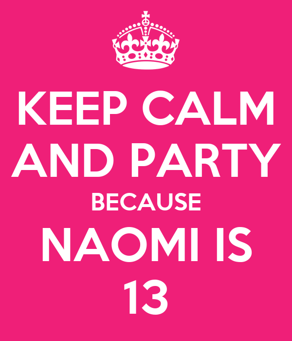 KEEP CALM AND PARTY BECAUSE NAOMI IS 13