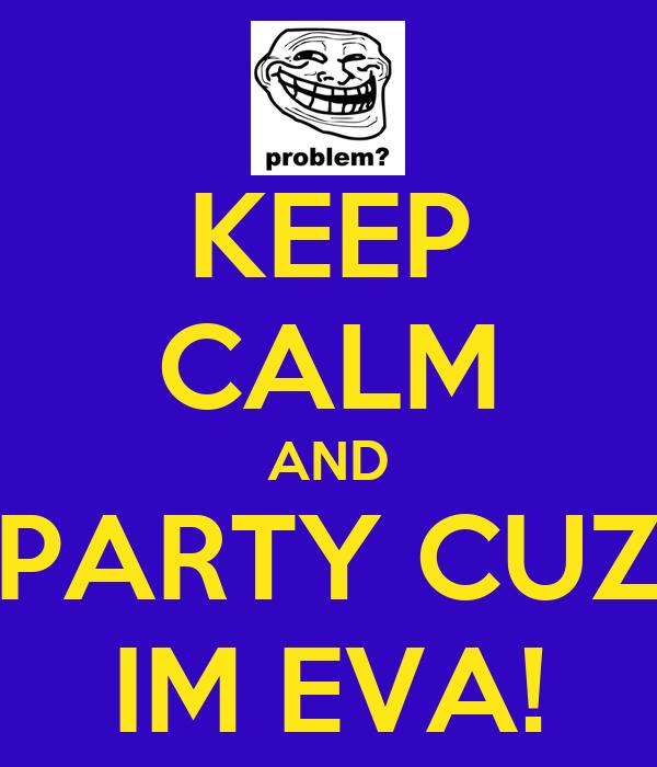KEEP CALM AND PARTY CUZ IM EVA!