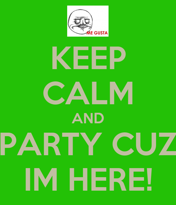KEEP CALM AND PARTY CUZ IM HERE!