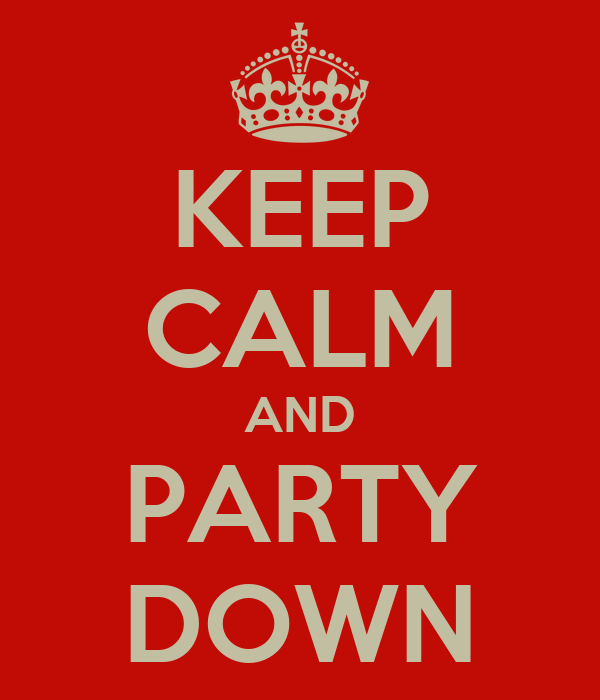 KEEP CALM AND PARTY DOWN