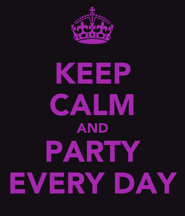 KEEP CALM AND PARTY EVERY DAY