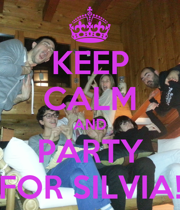 KEEP CALM AND PARTY FOR SILVIA!
