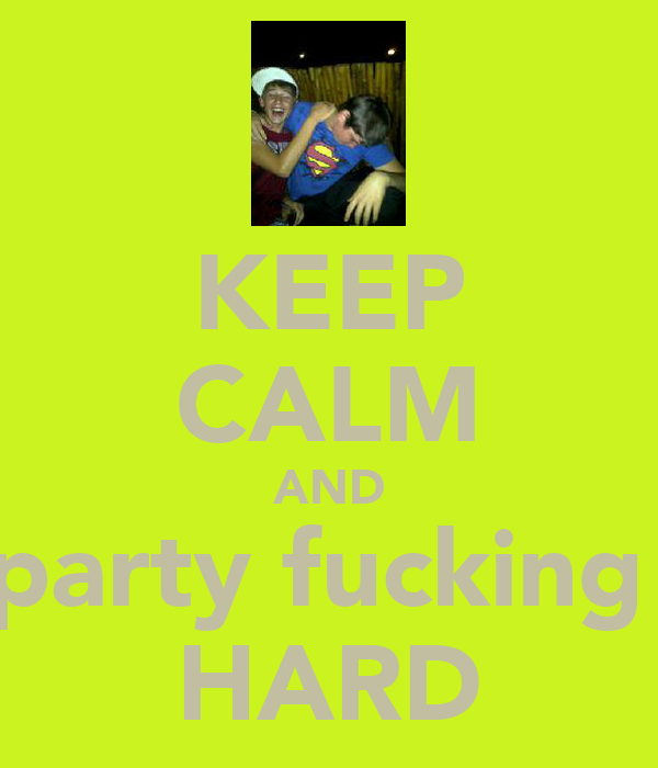 KEEP CALM AND party fucking  HARD