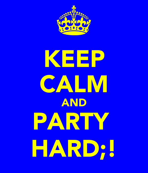 KEEP CALM AND PARTY  HARD;!