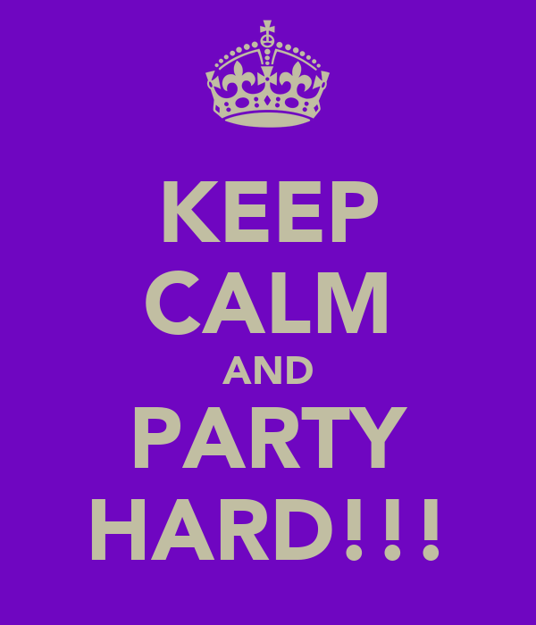 KEEP CALM AND PARTY HARD!!!
