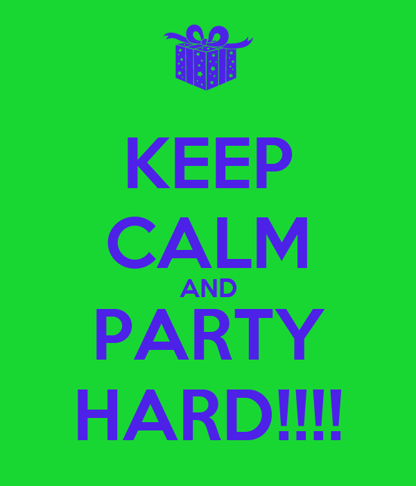 KEEP CALM AND PARTY HARD!!!!