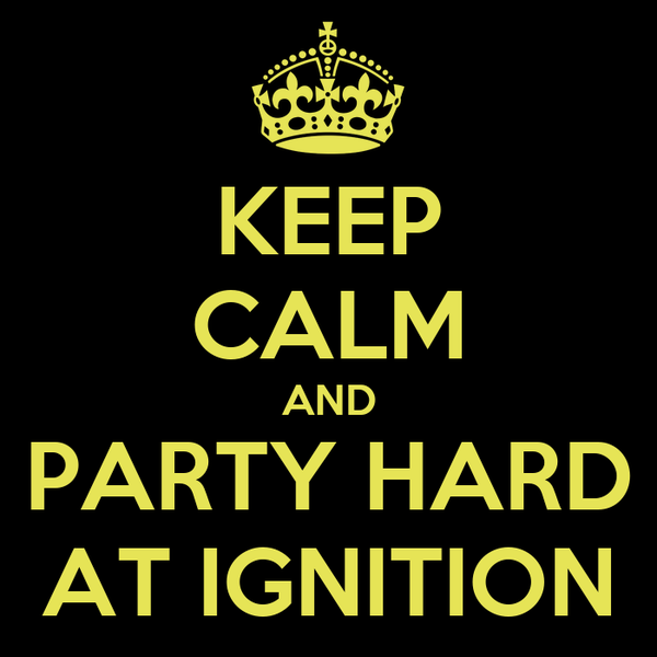 KEEP CALM AND PARTY HARD AT IGNITION