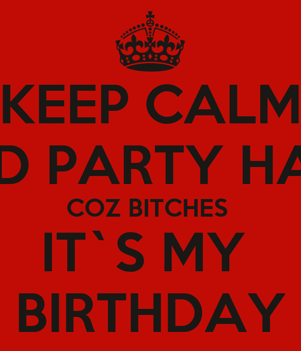 KEEP CALM AND PARTY HARD COZ BITCHES  IT`S MY  BIRTHDAY