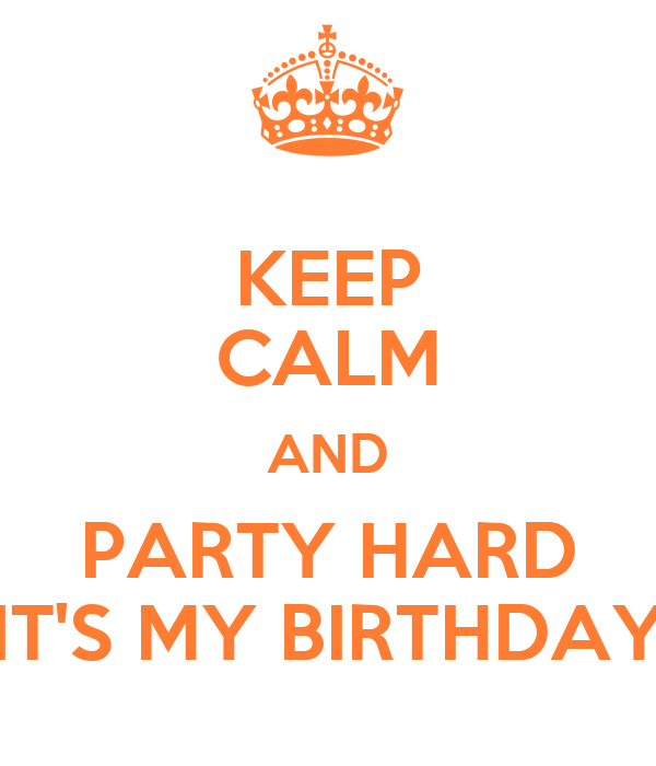 KEEP CALM AND PARTY HARD IT'S MY BIRTHDAY
