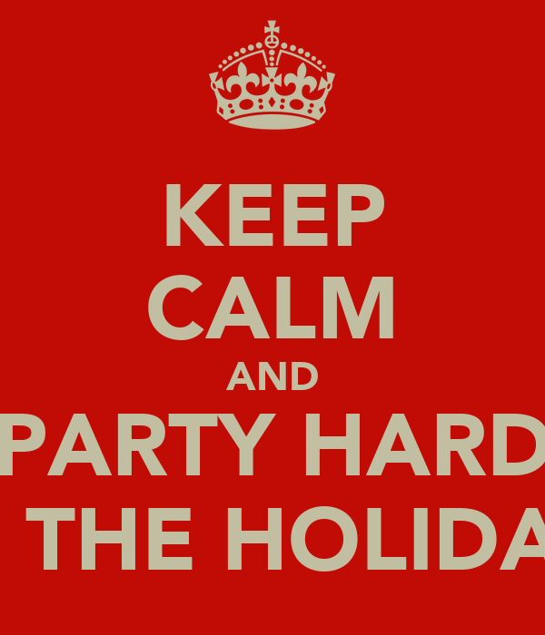 KEEP CALM AND PARTY HARD ITS THE HOLIDAYS