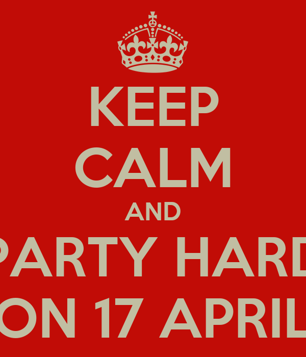 KEEP CALM AND PARTY HARD ON 17 APRIL
