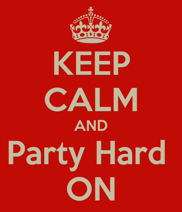 KEEP CALM AND Party Hard  ON