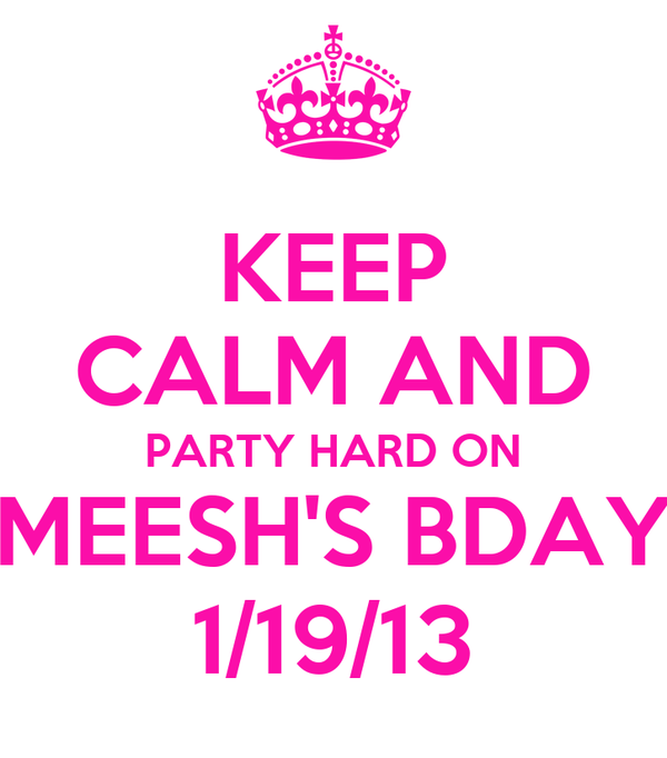 KEEP CALM AND PARTY HARD ON MEESH'S BDAY 1/19/13