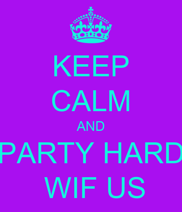 KEEP CALM AND PARTY HARD  WIF US