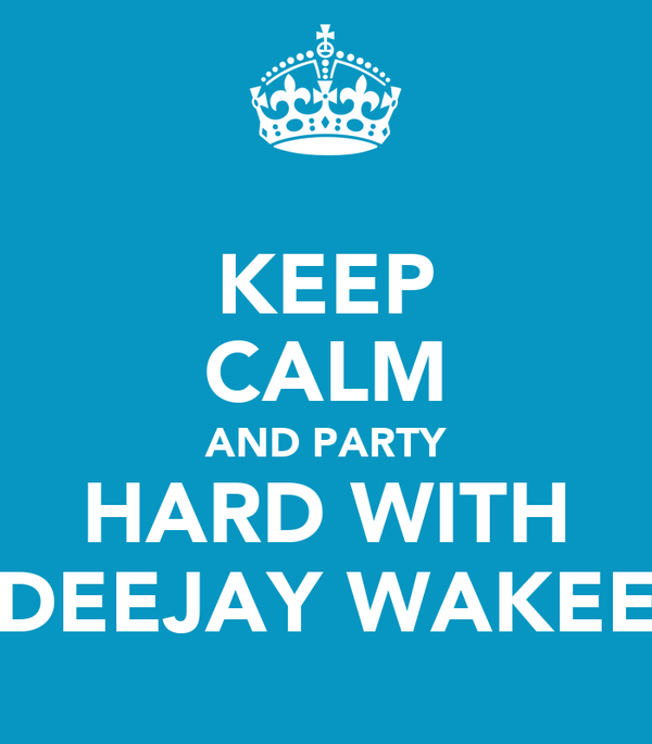 KEEP CALM AND PARTY HARD WITH DEEJAY WAKEE
