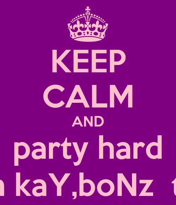 KEEP CALM AND party hard with kaY,boNz  toNi