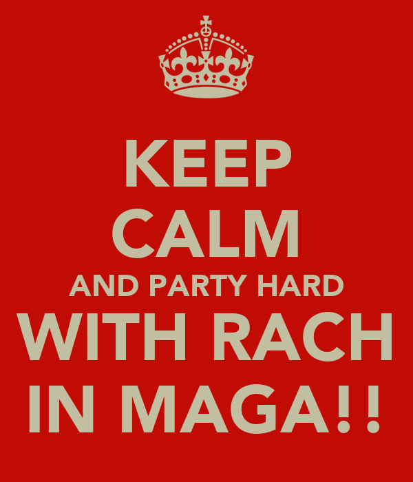 KEEP CALM AND PARTY HARD WITH RACH IN MAGA!!