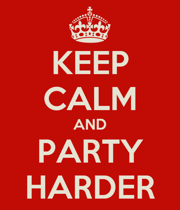 KEEP CALM AND PARTY HARDER
