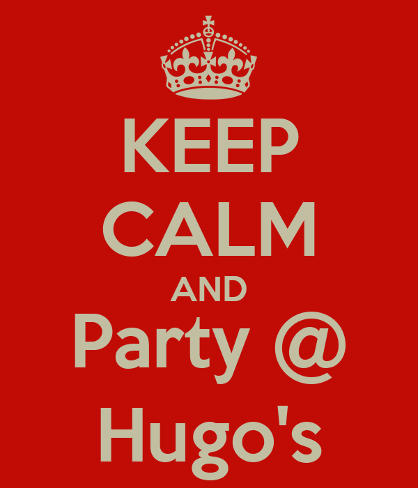 KEEP CALM AND Party @ Hugo's