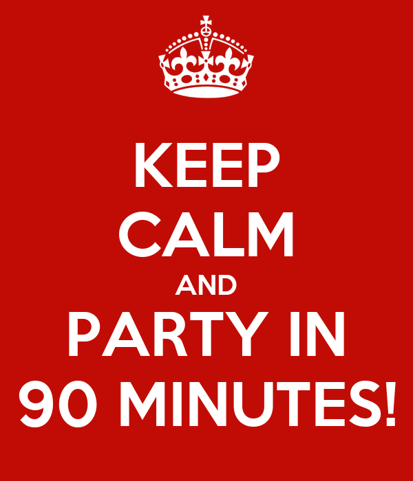 KEEP CALM AND PARTY IN 90 MINUTES!