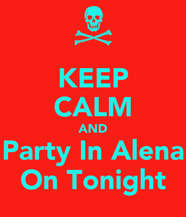 KEEP CALM AND Party In Alena On Tonight