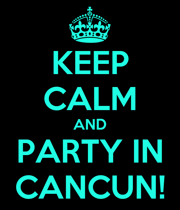 KEEP CALM AND PARTY IN CANCUN!