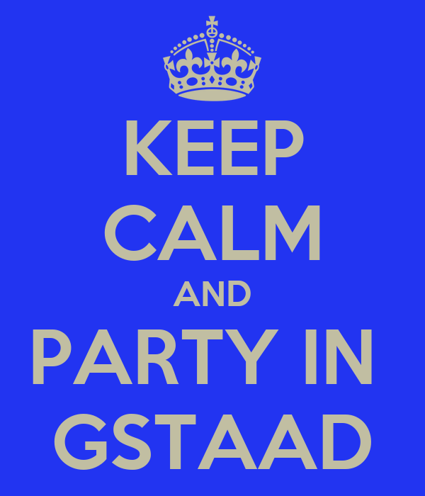 KEEP CALM AND PARTY IN  GSTAAD