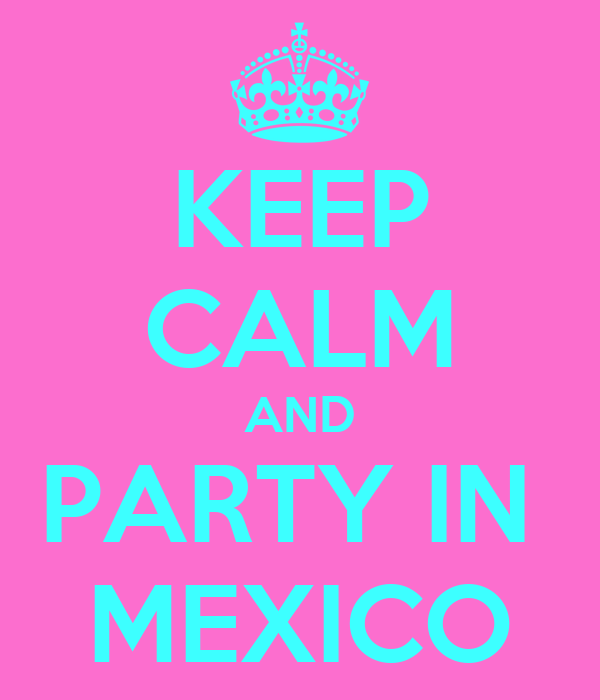 KEEP CALM AND PARTY IN  MEXICO