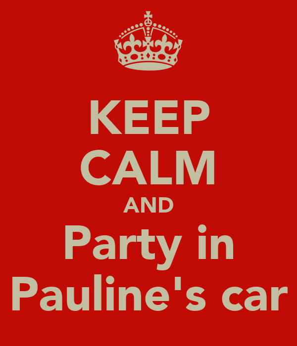 KEEP CALM AND Party in Pauline's car
