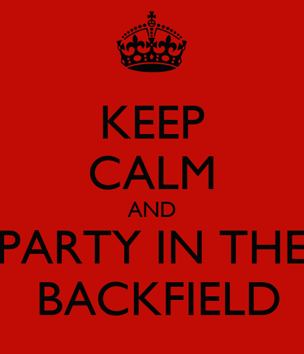 KEEP CALM AND PARTY IN THE  BACKFIELD