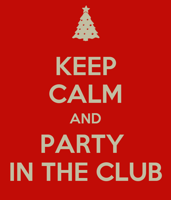 KEEP CALM AND PARTY  IN THE CLUB