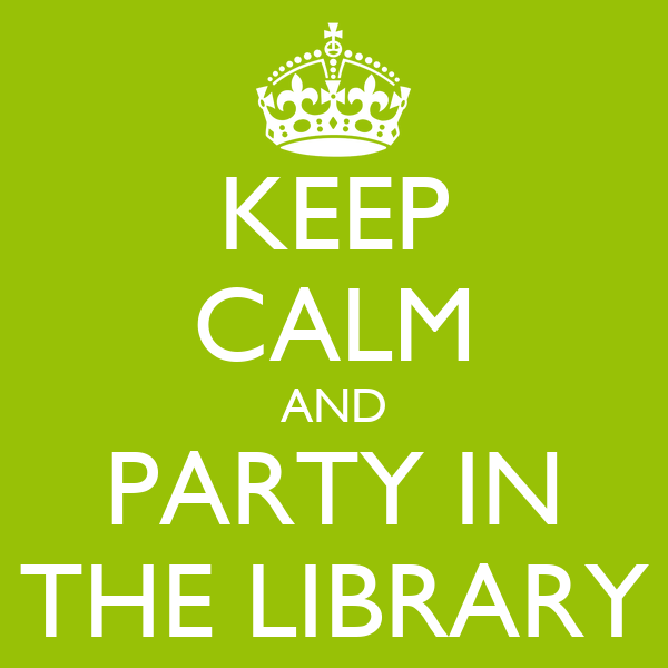 KEEP CALM AND PARTY IN THE LIBRARY