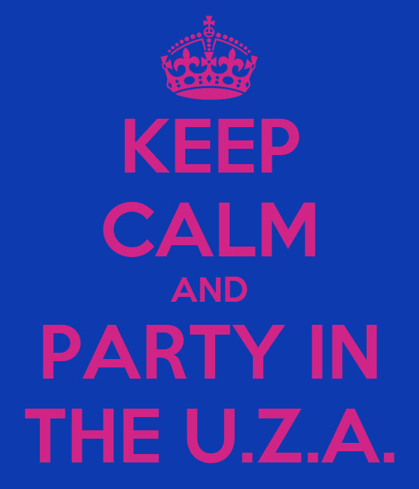KEEP CALM AND PARTY IN THE U.Z.A.