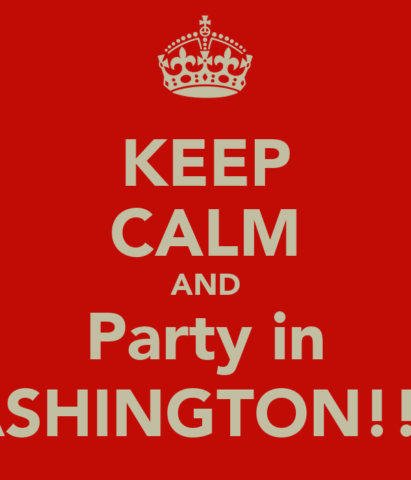 KEEP CALM AND Party in WASHINGTON!!!!:)