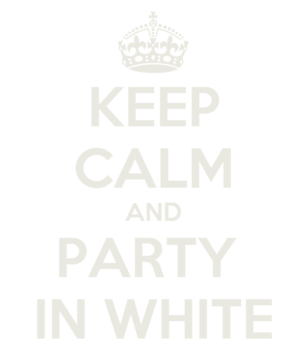 KEEP CALM AND PARTY  IN WHITE
