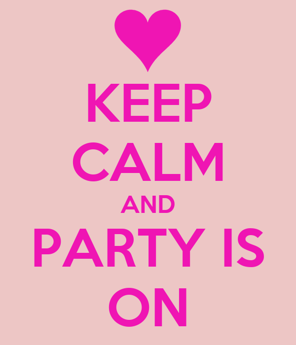 KEEP CALM AND PARTY IS ON