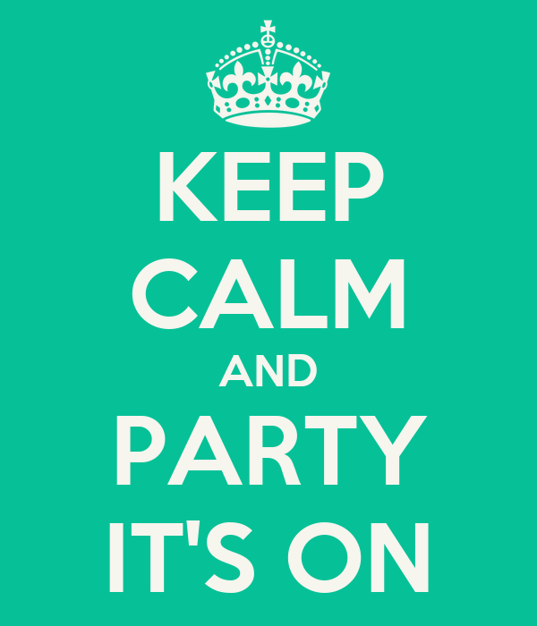 KEEP CALM AND PARTY IT'S ON