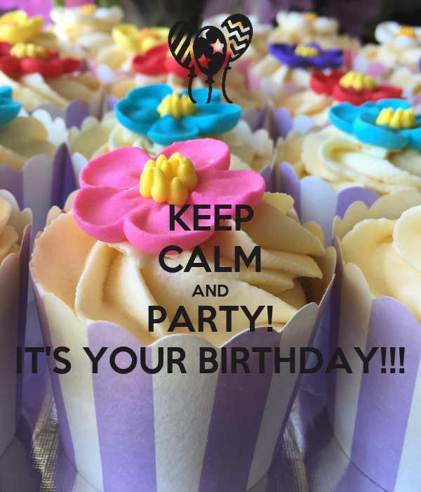 KEEP CALM AND PARTY! IT'S YOUR BIRTHDAY!!!