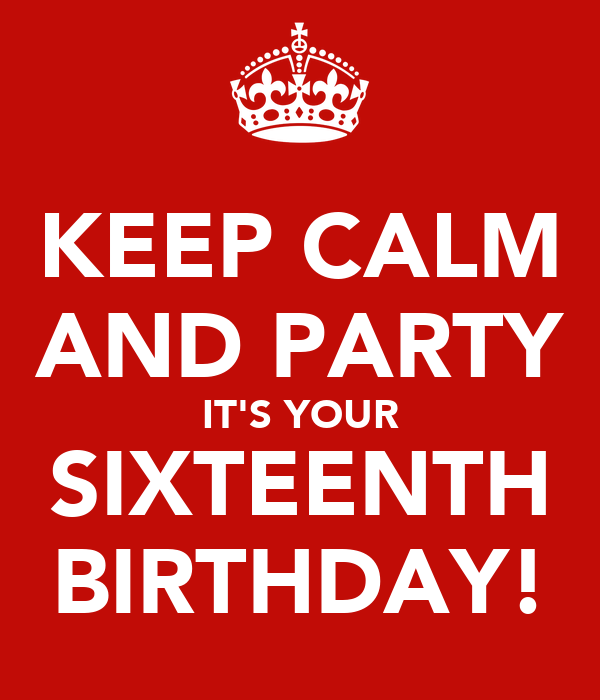 KEEP CALM AND PARTY IT'S YOUR SIXTEENTH BIRTHDAY!