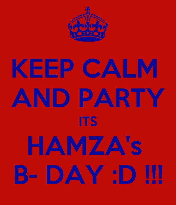 KEEP CALM  AND PARTY  ITS  HAMZA's  B- DAY :D !!!