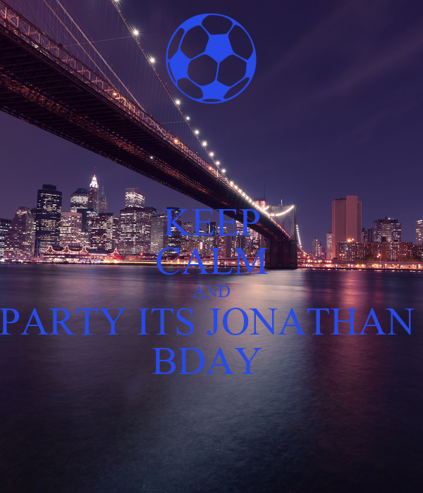 KEEP CALM AND PARTY ITS JONATHAN  BDAY