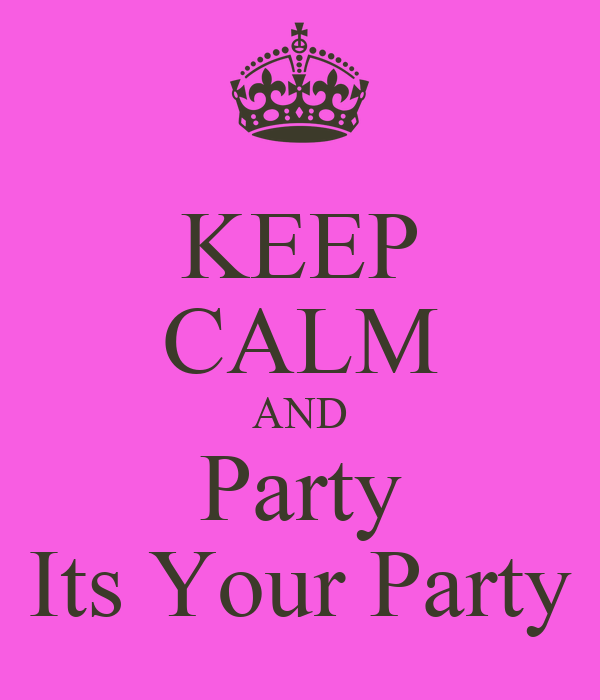 KEEP CALM AND Party Its Your Party