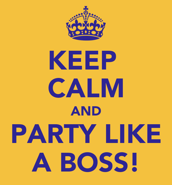 KEEP  CALM AND PARTY LIKE A BOSS!